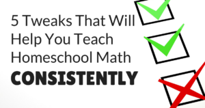 5 Changes (Easy, Medium, and Hard) That Will Help You Teach Homeschool Math Consistently